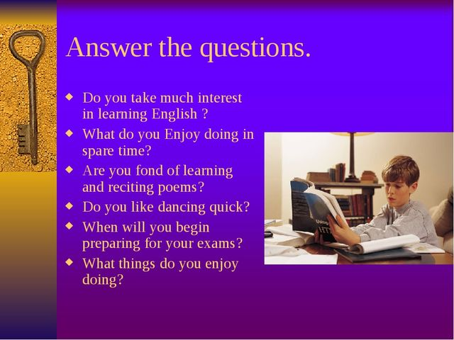 Answer the questions. Do you take much interest in learning English ? What do...