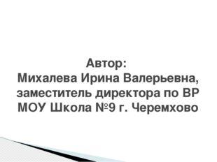 Автор: Михалева Ирина Валерьевна, заместитель директора по ВР МОУ Школа №9 г.