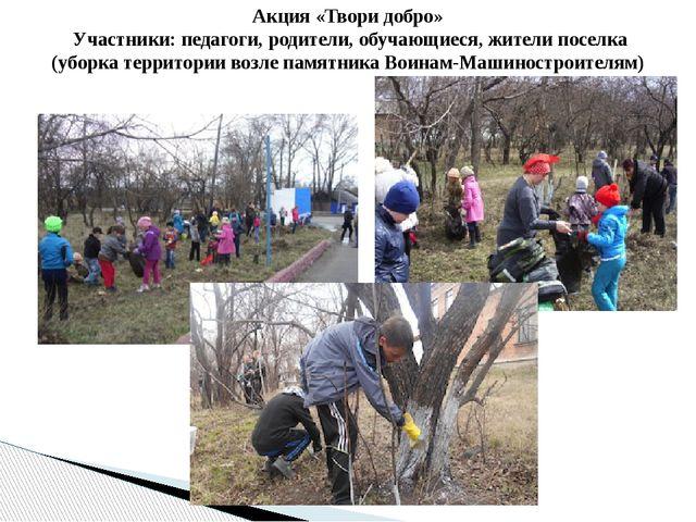 Акция «Твори добро» Участники: педагоги, родители, обучающиеся, жители поселк...