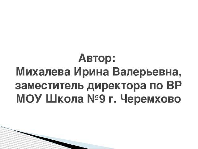 Автор: Михалева Ирина Валерьевна, заместитель директора по ВР МОУ Школа №9 г....