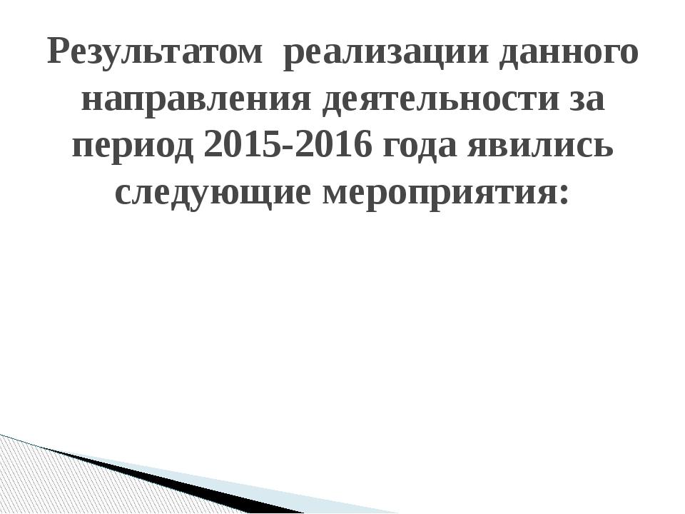 Результатом реализации данного направления деятельности за период 2015-2016 г...