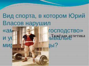 Вид спорта, в котором Юрий Власов нарушил «американское господство» и устано