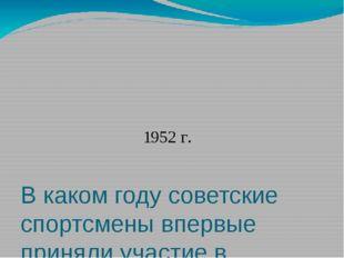 В каком году советские спортсмены впервые приняли участие в Олимпийских игра