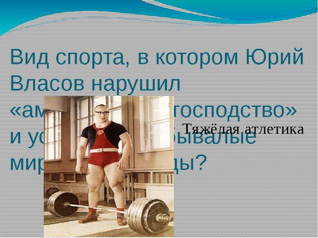 Вид спорта, в котором Юрий Власов нарушил «американское господство» и устано...