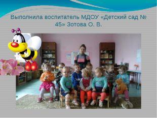 Выполнила воспитатель МДОУ «Детский сад № 45» Зотова О. В.