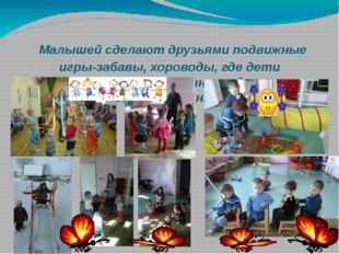 Малышей сделают друзьями подвижные игры-забавы, хороводы, где дети действуют