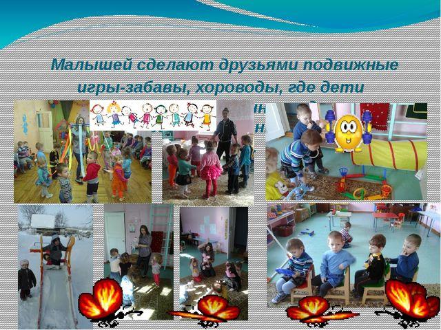 Малышей сделают друзьями подвижные игры-забавы, хороводы, где дети действуют...