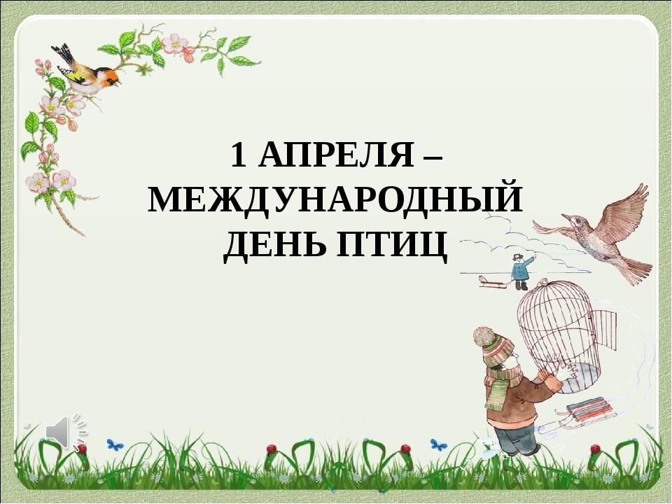 1 АПРЕЛЯ – МЕЖДУНАРОДНЫЙ ДЕНЬ ПТИЦ «Международный день птиц» — интернациональ...