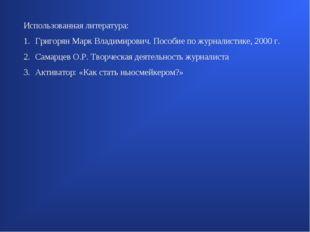 Использованная литература: Григорян Марк Владимирович. Пособие по журналистик