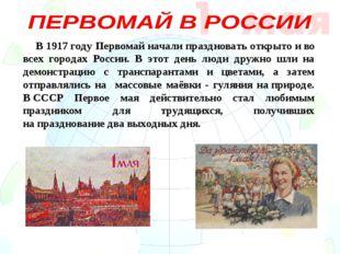 В 1917году Первомай начали праздновать открыто иво всех городах России. В