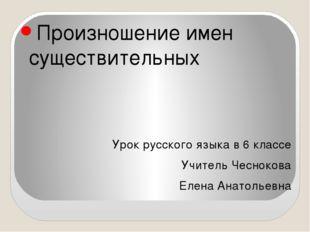 Произношение имен существительных Урок русского языка в 6 классе Учитель Чес