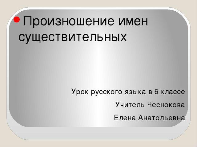 Произношение имен существительных Урок русского языка в 6 классе Учитель Чес...