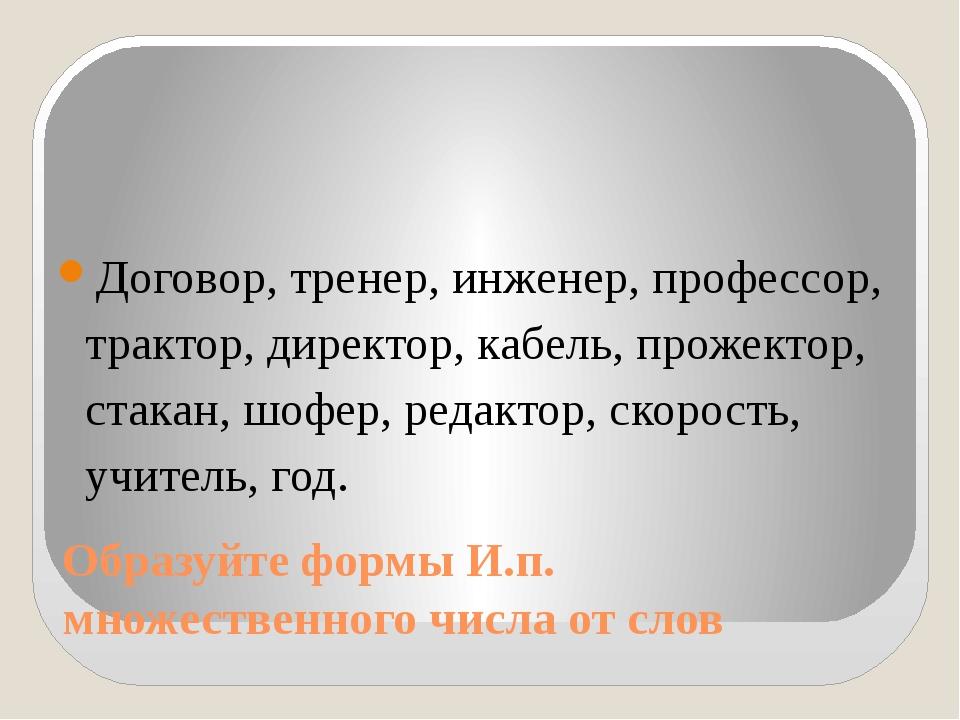 Образуйте формы И.п. множественного числа от слов Договор, тренер, инженер, п...