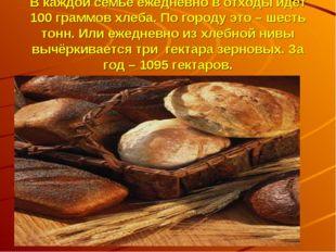 В каждой семье ежедневно в отходы идёт 100 граммов хлеба. По городу это – шес