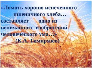 «Ломоть хорошо испеченного пшеничного хлеба… составляет одно из величайших и