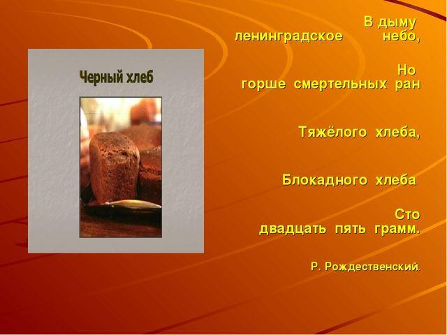 В дыму ленинградское небо, Но горше смертельных ран Тяжёлого хлеба, Блокадно...