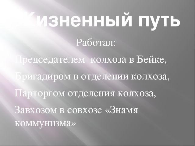 Жизненный путь Работал: Председателем колхоза в Бейке, Бригадиром в отделении...