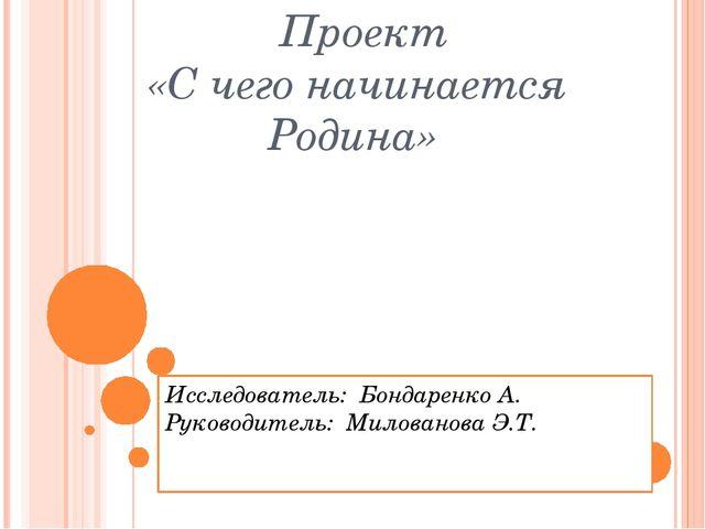 Проект «С чего начинается Родина» Исследователь: Бондаренко А. Руководитель:...