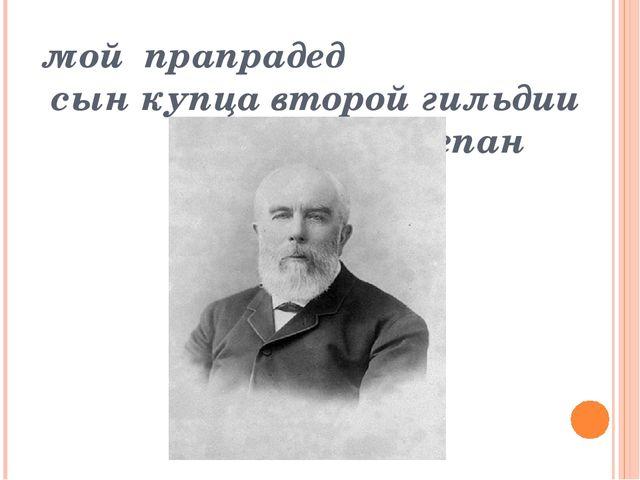 мой прапрадед сын купца второй гильдии Степан Андреевич