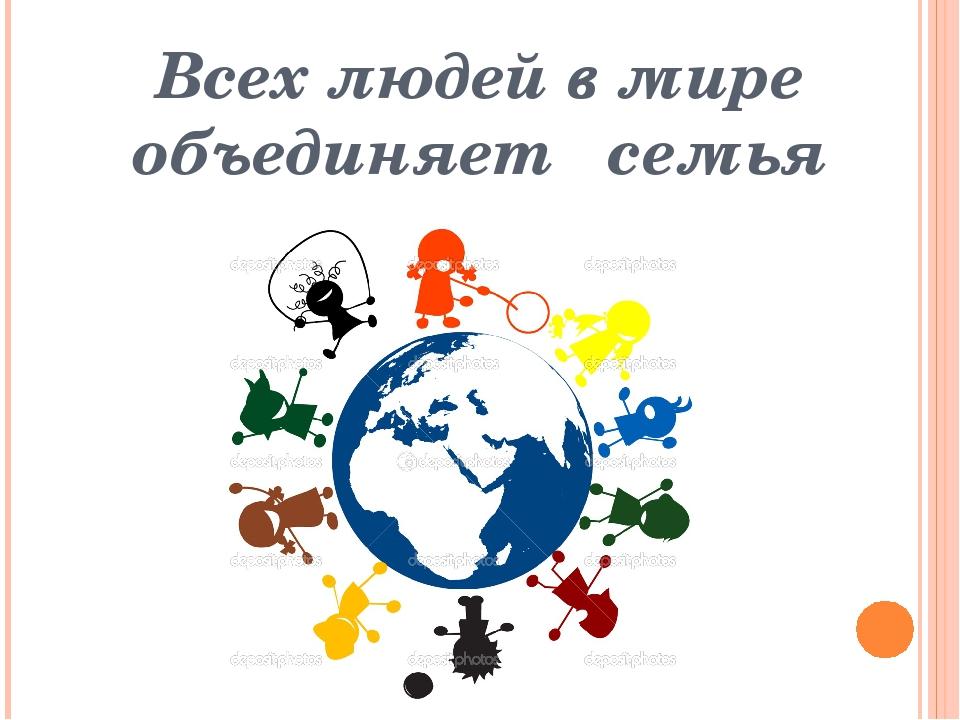 Всех людей в мире объединяет семья