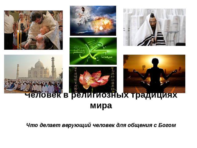 Человек в религиозных традициях мира Что делает верующий человек для общения...