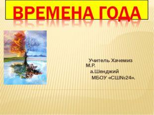 Учитель Хачемиз М.Р. а.Шенджий МБОУ «СШ№24».