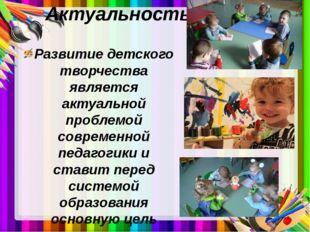 Актуальность Развитие детского творчества является актуальной проблемой совре