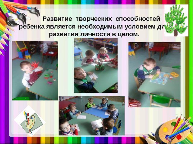 Развитие творческих способностей ребенка является необходимым условием для...