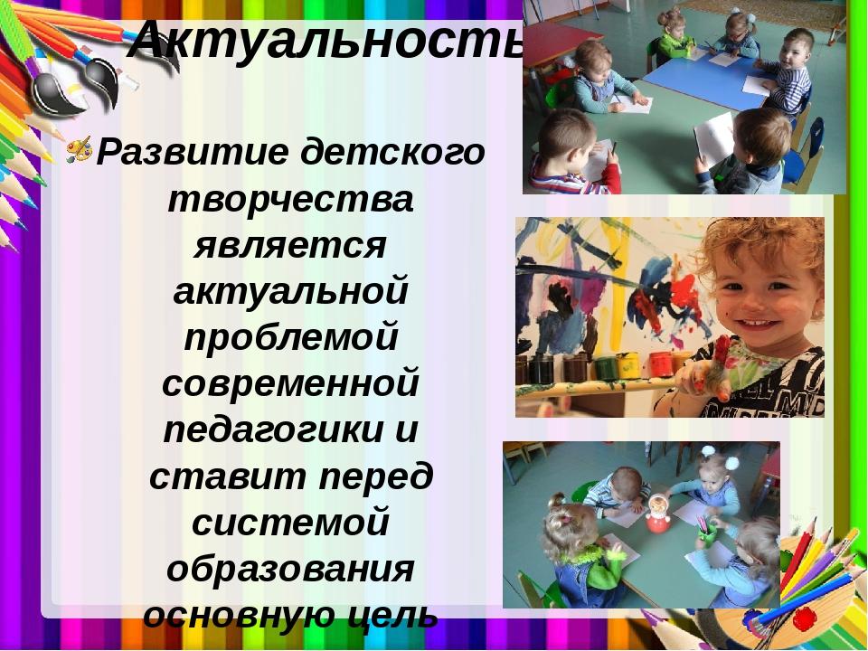 Актуальность Развитие детского творчества является актуальной проблемой совре...