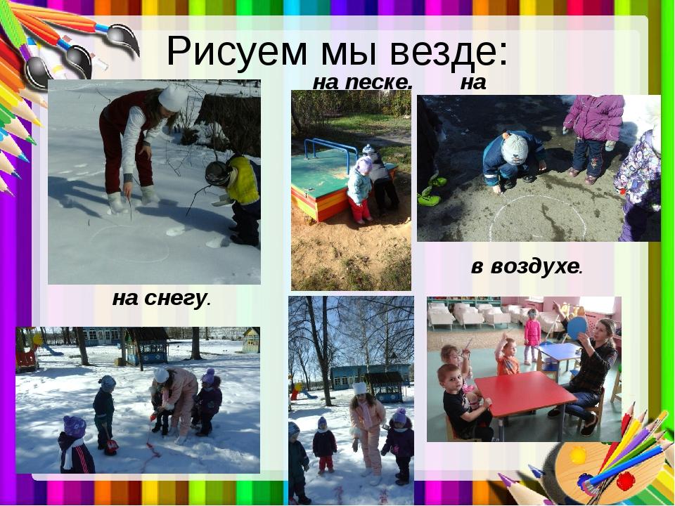 Рисуем мы везде: на снегу. на песке. на асфальте. в воздухе.