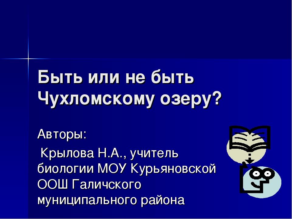 Быть или не быть Чухломскому озеру? Авторы: Крылова Н.А., учитель биологии МО...
