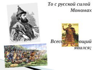 То с русской силой Мономах Всесокрушающий явился;