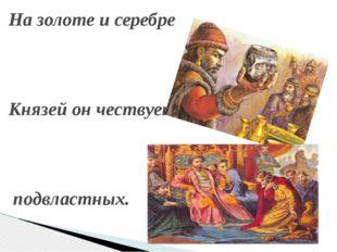 На золоте и серебре Князей он чествует подвластных.