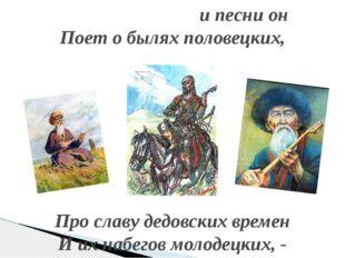 и песни он Поет о былях половецких, Про славу дедовских времен И их набегов