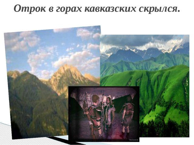 Отрок в горах кавказских скрылся.
