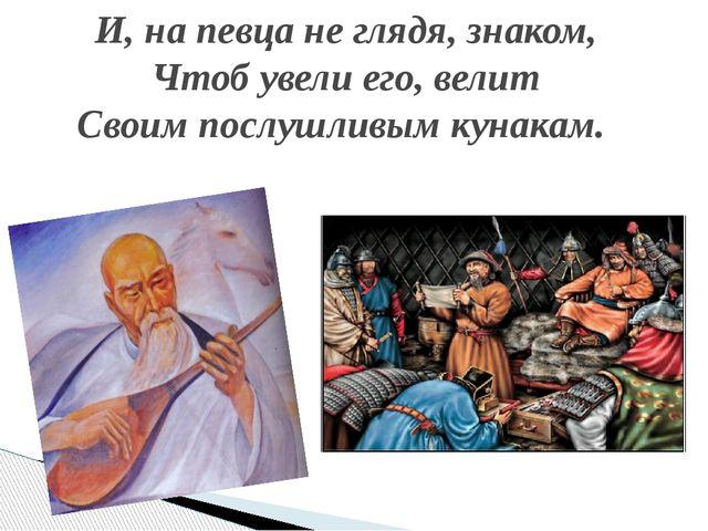 И, на певца не глядя, знаком, Чтоб увели его, велит Своим послушливым кунакам.