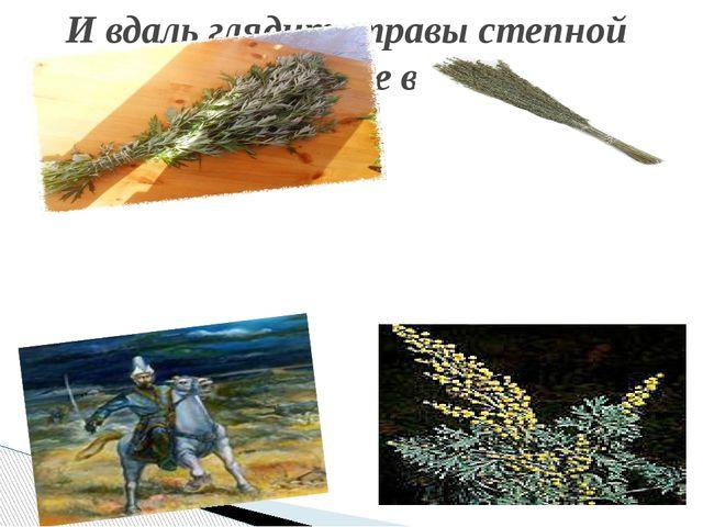 И вдаль глядит, травы степной Пучок из рук не выпуская.