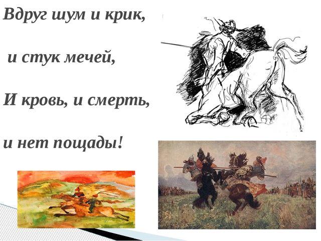 Вдруг шум и крик, и стук мечей, И кровь, и смерть, и нет пощады!