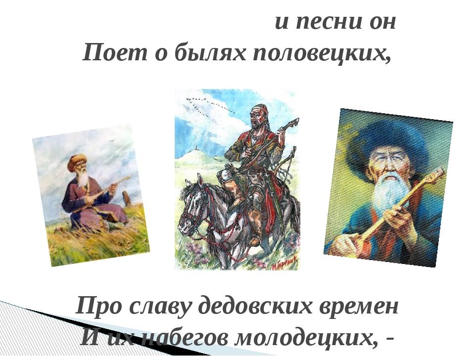 и песни он Поет о былях половецких, Про славу дедовских времен И их набегов...