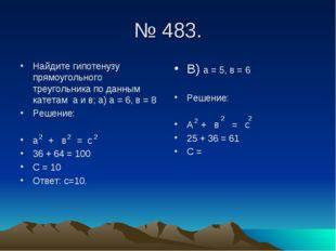 № 483. Найдите гипотенузу прямоугольного треугольника по данным катетам а и в
