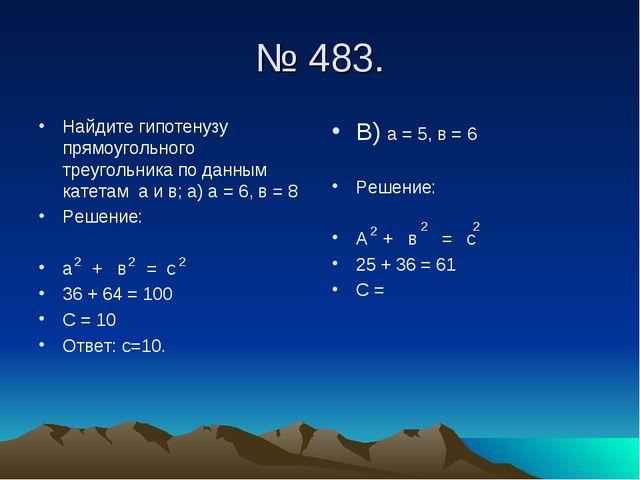 № 483. Найдите гипотенузу прямоугольного треугольника по данным катетам а и в...