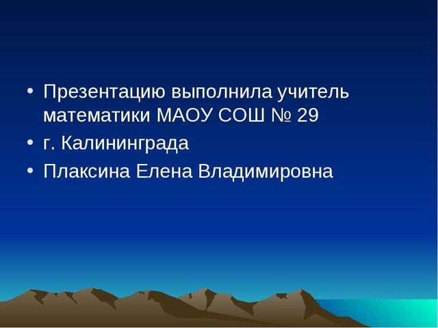Презентацию выполнила учитель математики МАОУ СОШ № 29 г. Калининграда Плакси...