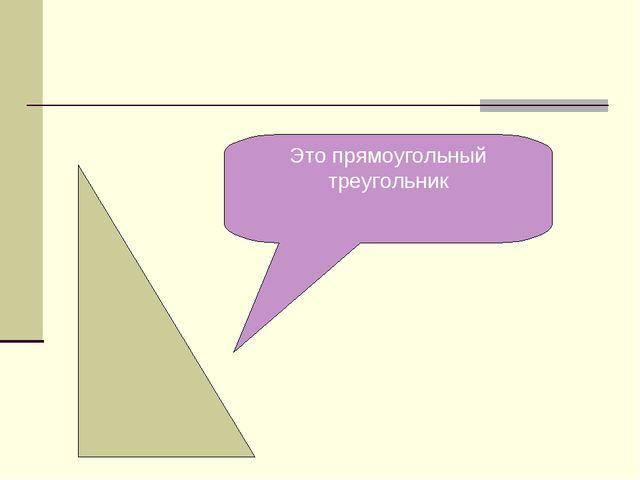 Это прямоугольный треугольник