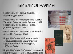 БИБЛИОГРАФИЯ Горбатов Б.Л.Горный подход.— М:Воиниздат, 1966. Горбатов Б.Л