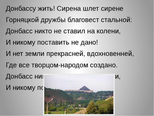 Донбассу жить! Сирена шлет сирене Горняцкой дружбы благовест стальной: Донбас...