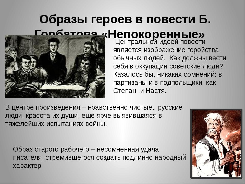 Образы героев в повести Б. Горбатова «Непокоренные» Центральной идеей повест...