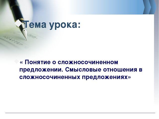 Тема урока: « Понятие о сложносочиненном предложении. Смысловые отношения в с...