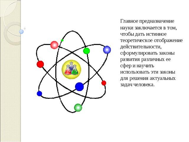 Главное предназначение науки заключается в том, чтобы дать истинное теоретич...
