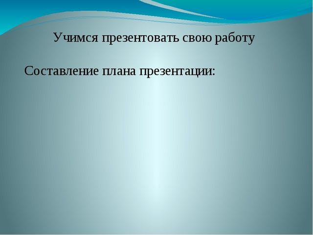 Учимся презентовать свою работу Составление плана презентации:
