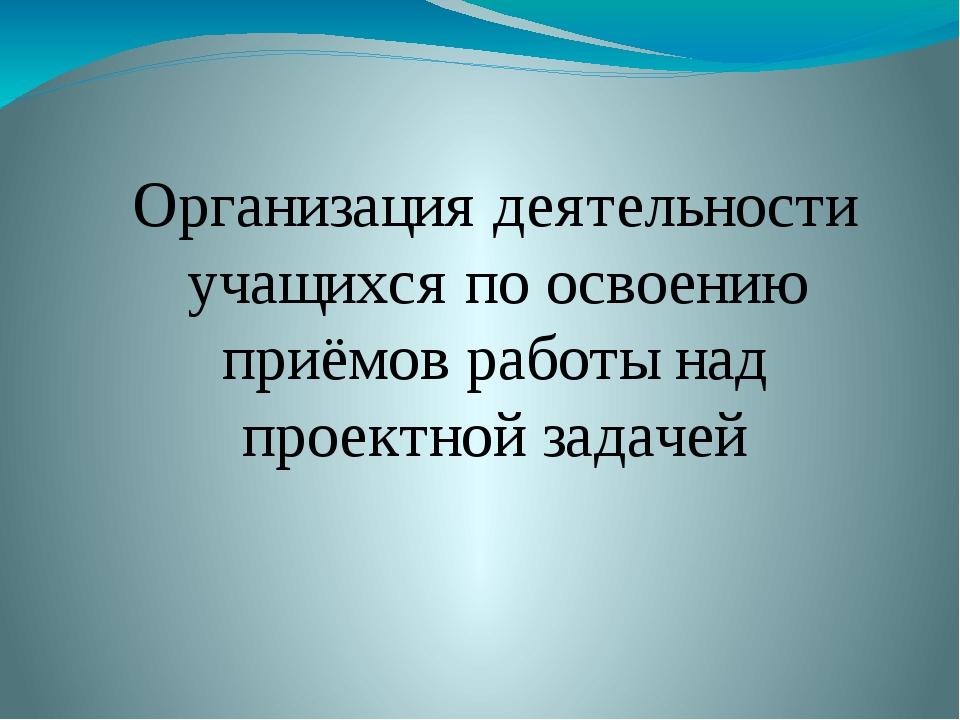 Организация деятельности учащихся по освоению приёмов работы над проектной з...
